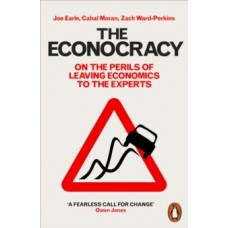 The Econocracy: On the Perils of Leaving Economics to the Experts - Joe Earle, Cahal Moran, Zach Ward-Perkins