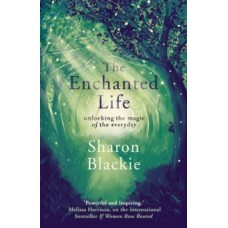 The Enchanted Life : Unlocking the Magic of the Everyday - Sharon Blackie