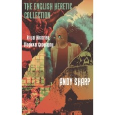 The English Heretic Collection : Ritual Histories, Magickal Geography - Andy Sharp