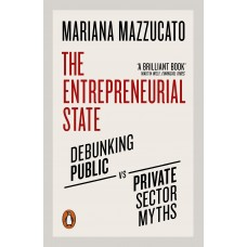 The Entrepreneurial State: Debunking Public vs. Private Sector Myths - Mariana Mazzucato