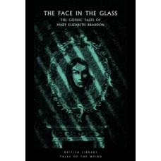 The Face in the Glass : The Gothic Tales of Mary Elizabeth Braddon