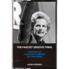 The Fascist Groove Thing: A History of Thatcher's Britian in 21 Mixtapes - Hugh Hodges & Dick Lucas & Boff Whalley