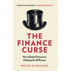 The Finance Curse : How global finance is making us all poorer - Nicholas Shaxson
