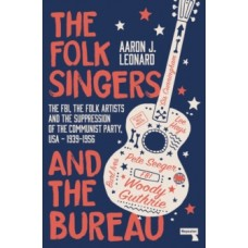 The Folk Singers & the Bureau: The FBI, the Folk Artists & the Suppression of the Communist Party, USA: 1939-1956 0- Aaron J Leonard