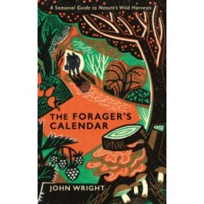 The Forager's Calendar : A Seasonal Guide to Nature's Wild Harvests - John Wright