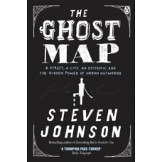 The Ghost Map: A Street, an Epidemic and the Hidden Power of Urban Networks - Steven Johnson