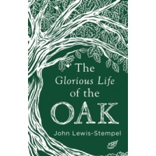 The Glorious Life of the Oak - John Lewis-Stempel