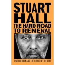 The Hard Road to Renewal : Thatcherism and the Crisis of the Left - Stuart Hall