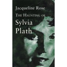 The Haunting Of Sylvia Plath - Jacqueline Rose