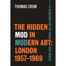 The Hidden Mod in Modern Art - London, 1957-1969 - Thomas Crow