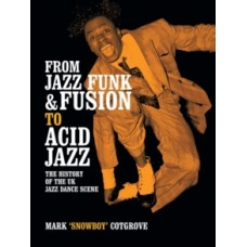 From Jazz Funk & Fusion to Acid Jazz : The History of the Uk Jazz Dance Scene - Mark 'Snowboy' Cotgrove