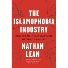 The Islamophobia Industry : How the Right Manufactures Hatred of Muslims - Nathan Lean