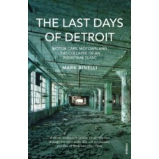 The Last Days of Detroit : Motor Cars, Motown and the Collapse of an Industrial Giant - Mark Binelli