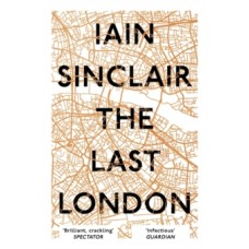 The Last London : True Fictions from an Unreal City - Iain Sinclair