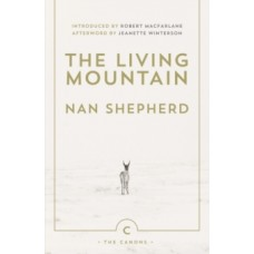 The Living Mountain : A Celebration of the Cairngorm Mountains of Scotland - Nan Shepherd & Robert Macfarlane