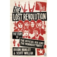 The Lost Revolution : The Story of the Official IRA and the Workers' Party - Brian Hanley  & Scott Millar