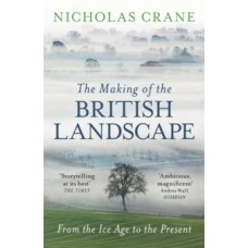 The Making Of The British Landscape : From the Ice Age to the Present - Nicholas Crane