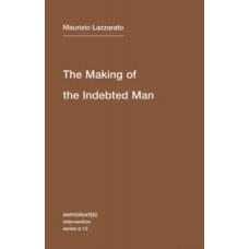 The Making of the Indebted Man : An Essay on the Neoliberal Condition  - Maurizio Lazzarato