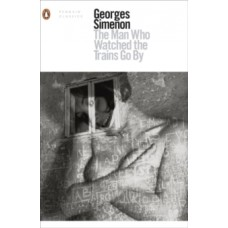 The Man Who Watched the Trains Go By - Georges Simenon