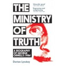 The Ministry of Truth : A Biography of George Orwell's 1984 - Dorian Lynskey