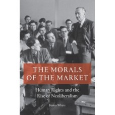 The Morals of the Market : Human Rights and the Rise of Neoliberalism - Jessica Whyte