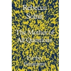 The Mother of All Questions : Further Feminisms - Rebecca Solnit