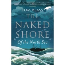 The Naked Shore : Of the North Sea - Tom Blass