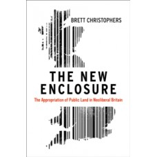 The New Enclosure : The Appropriation of Public Land in Neoliberal Britain - Brett Christophers