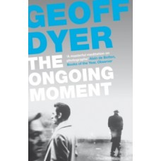 The Ongoing Moment : A Book About Photographs - Geoff Dyer