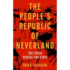 The People's Republic Of Neverland : The Child versus the State - Robb Johnson