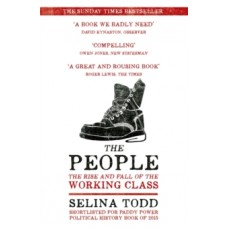 The People : The Rise and Fall of the Working Class, 1910-2010 - Selina Todd