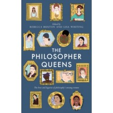 The Philosopher Queens : The lives and legacies of philosophy's unsung women - Rebecca Buxton & Lisa Whiting