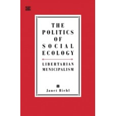 The Politics of Social Ecology : Libertarian Municipalism - Janet Biehl & Murray Bookchin