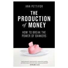 The Production of Money : How to Break the Power of Bankers  - Ann Pettifor