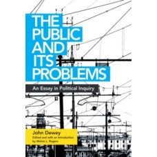 The Public and Its Problems : An Essay in Political Inquiry - John Dewey