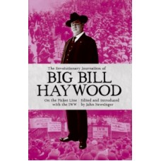 The Revolutionary Journalism Of Big Bill Haywood : On the Picket Line with the IWW - Bill Haywood & John Newsinger