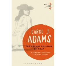 The Sexual Politics of Meat - 25th Anniversary Edition : A Feminist-Vegetarian Critical Theory - Carol J. Adams