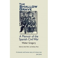 The Shallow Grave : Memoir of the Spanish Civil War - Walter Gregory,  David Morris, Anthony Peters