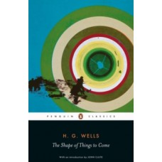 The Shape of Things to Come - H.G. Wells & John Clute (Introduction By) , John Partington (Notes By)