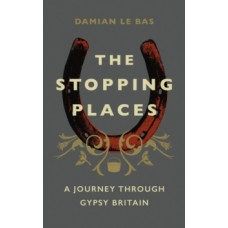 The Stopping Places : A Journey Through Gypsy Britain - Damian Le Bas