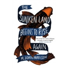 The Sunken Land Begins to Rise Again - M.John Harrison