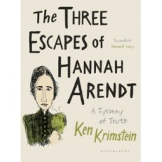 The Three Escapes of Hannah Arendt : A Tyranny of Truth - Ken Krimstein
