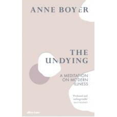 The Undying : A Meditation on Modern Illness - Anne Boyer
