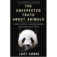 The Unexpected Truth About Animals : Stoned Sloths, Lovelorn Hippos and Other Wild Tales - Lucy Cooke