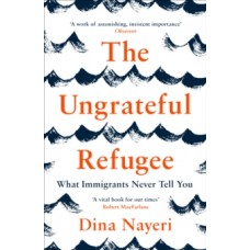 The Ungrateful Refugee : What Immigrants Never Tell You - Dina Nayeri