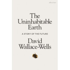 The Uninhabitable Earth : A Story of the Future - David Wallace-Wells