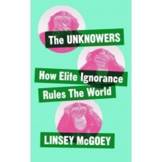 The Unknowers : How Strategic Ignorance Rules the World - Linsey McGoey