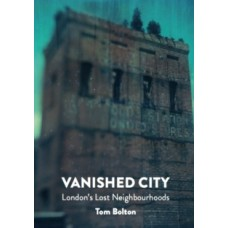 The Vanished City : London's Lost Neighbourhoods - Tom Bolton