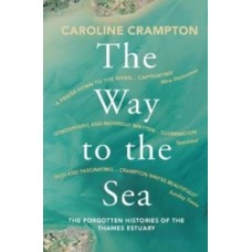 The Way to the Sea : The Forgotten Histories of the Thames Estuary - Caroline Crampton