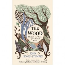 The Wood : The Life & Times of Cockshutt Wood - John Lewis-Stempel